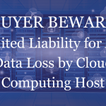Buyer Beware – Limited Liability for Any Data Loss by Cloud Computing Host